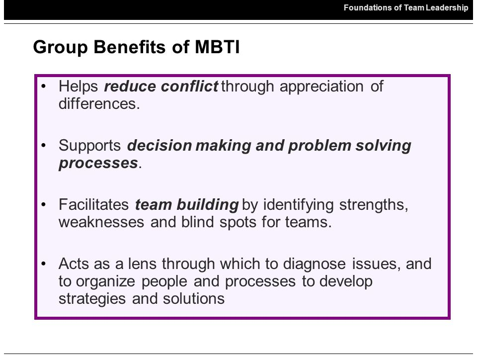 Foundations of Team Leadership Group Benefits of MBTI Helps reduce conflict through appreciation of differences.
