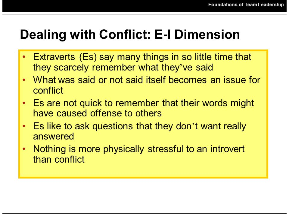 Foundations of Team Leadership Dealing with Conflict: E-I Dimension Extraverts (Es) say many things in so little time that they scarcely remember what they ' ve said What was said or not said itself becomes an issue for conflict Es are not quick to remember that their words might have caused offense to others Es like to ask questions that they don ' t want really answered Nothing is more physically stressful to an introvert than conflict