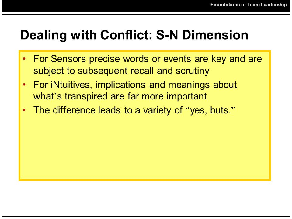 Foundations of Team Leadership Dealing with Conflict: S-N Dimension For Sensors precise words or events are key and are subject to subsequent recall and scrutiny For iNtuitives, implications and meanings about what ' s transpired are far more important The difference leads to a variety of yes, buts.