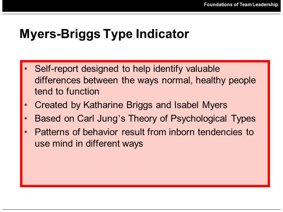 Foundations of Team Leadership Myers-Briggs Type Indicator Self-report designed to help identify valuable differences between the ways normal, healthy people tend to function Created by Katharine Briggs and Isabel Myers Based on Carl Jung ' s Theory of Psychological Types Patterns of behavior result from inborn tendencies to use mind in different ways