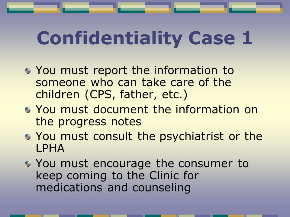 Confidentiality Case 1 A 36-year old female consumer with schizophrenia and major depression has just told you that the voices in her head are telling her she must kill her children to save them from the devil and she plans to drown them in the bathtub.