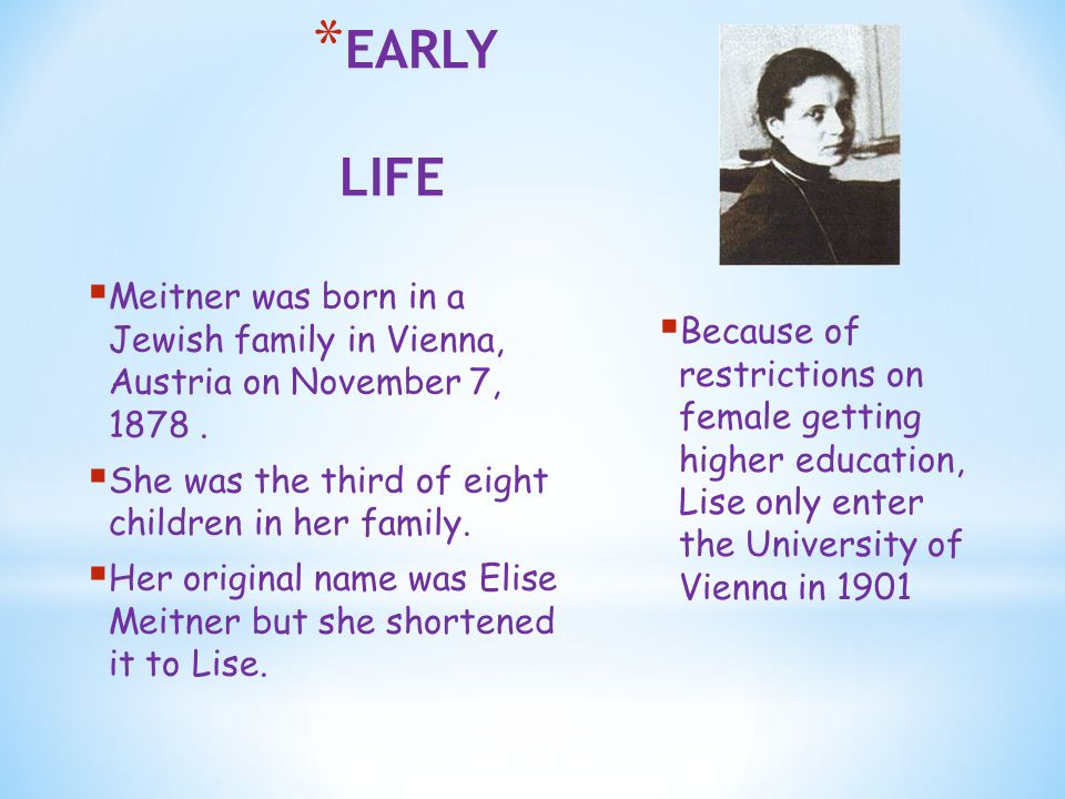* EARLY LIFE  Meitner was born in a Jewish family in Vienna, Austria on November 7, 1878.