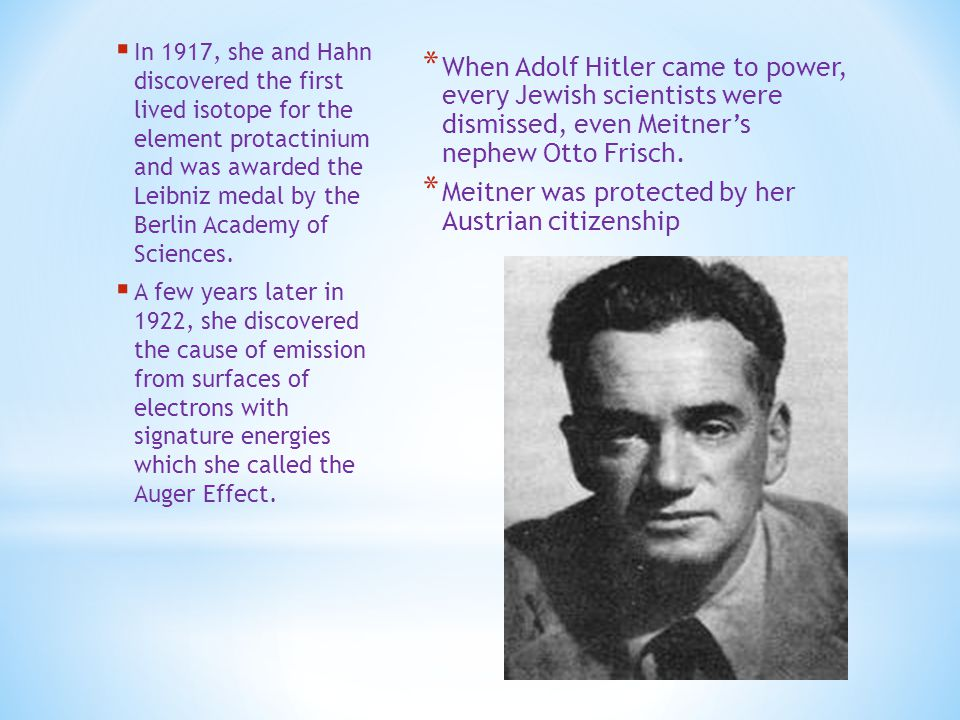 * When Adolf Hitler came to power, every Jewish scientists were dismissed, even Meitner's nephew Otto Frisch.