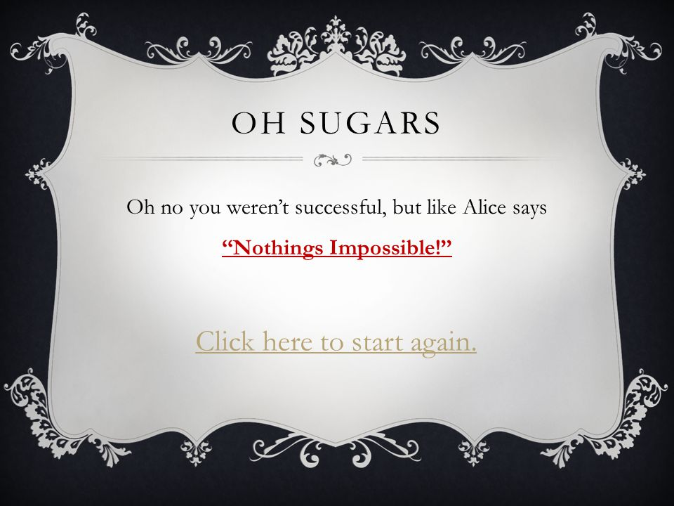 OH SUGARS Oh no you weren't successful, but like Alice says ''Nothings Impossible!'' Click here to start again.