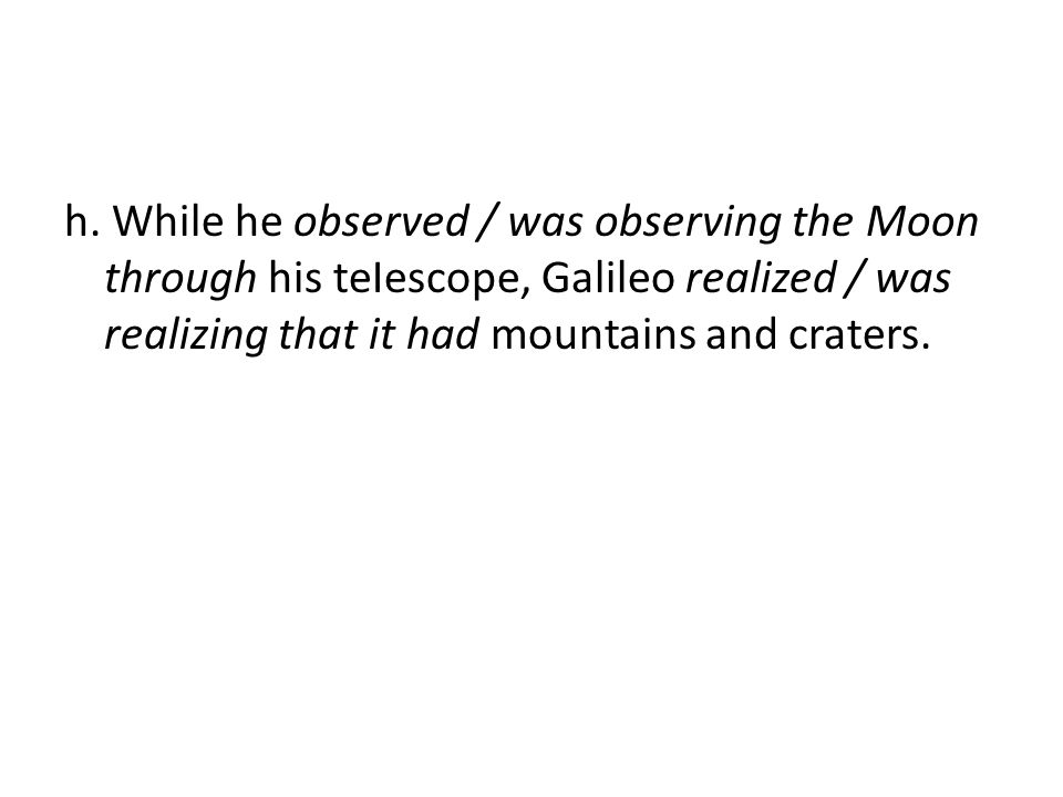 h. While he observed / was observing the Moon through his teIescope, Galileo realized / was realizing that it had mountains and craters.