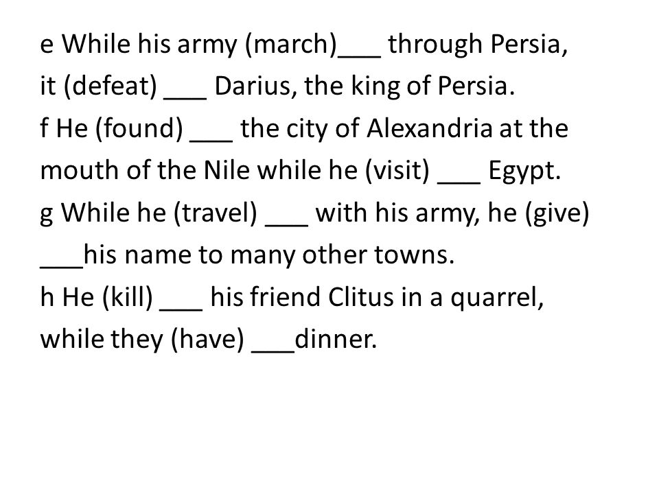 e While his army (march)___ through Persia, it (defeat) ___ Darius, the king of Persia.