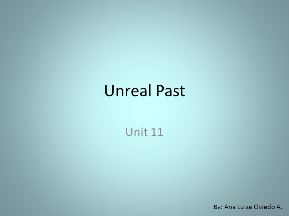 Unreal Past Unit 11 By: Ana Luisa Oviedo A.