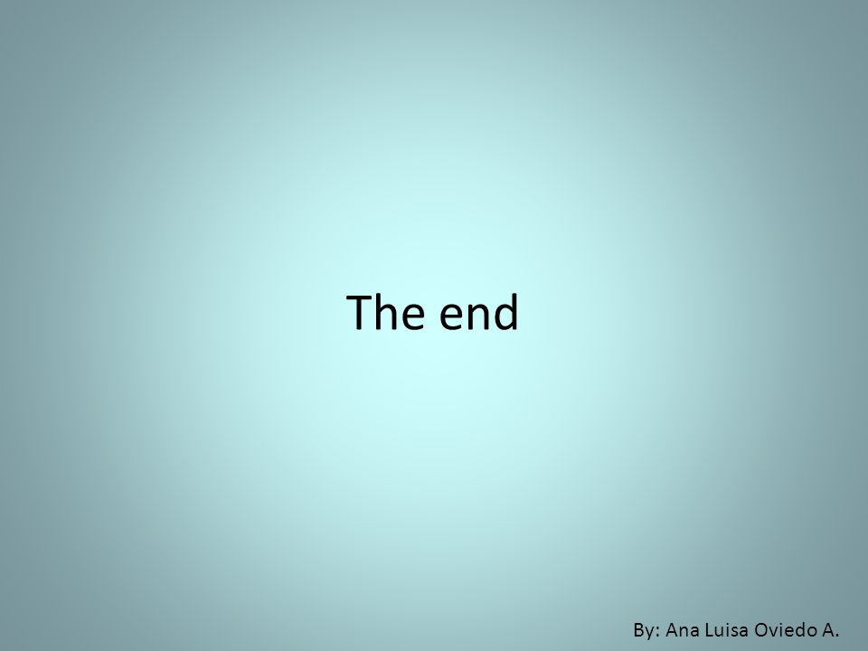 The end By: Ana Luisa Oviedo A.