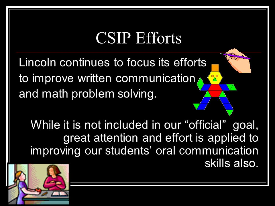 "CSIP Efforts Lincoln continues to focus its efforts to improve written communication and math problem solving. While it is not included in our ""offici"