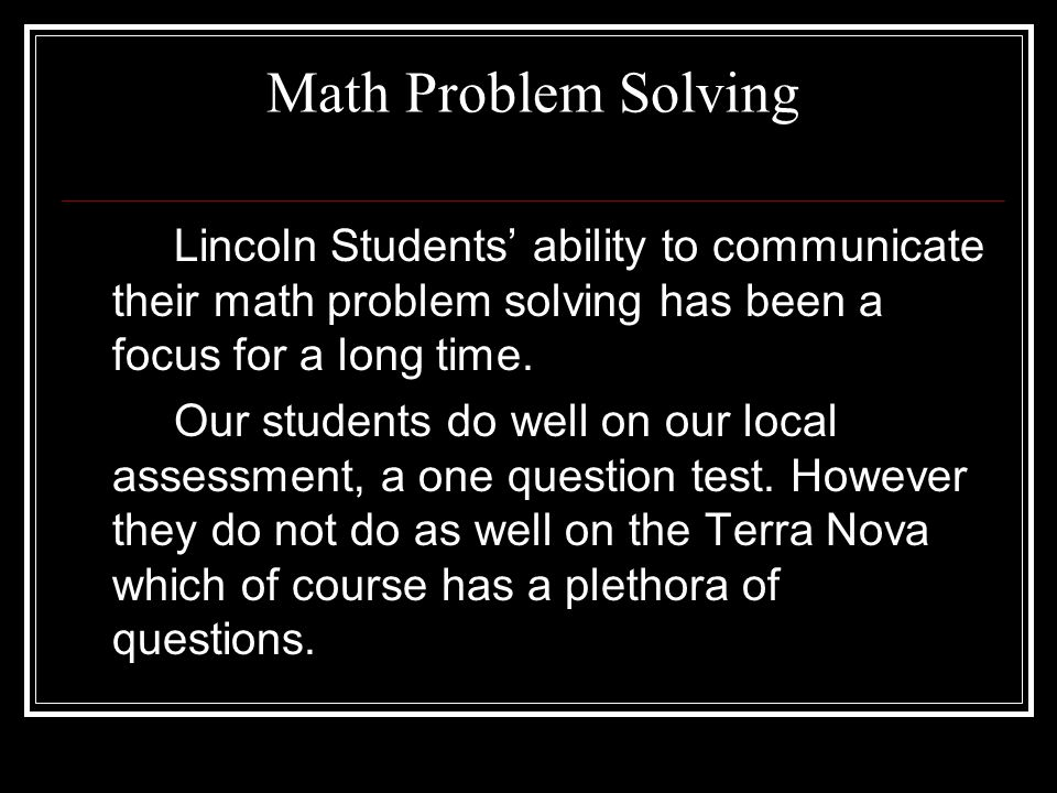 Math Problem Solving Lincoln Students' ability to communicate their math problem solving has been a focus for a long time. Our students do well on our