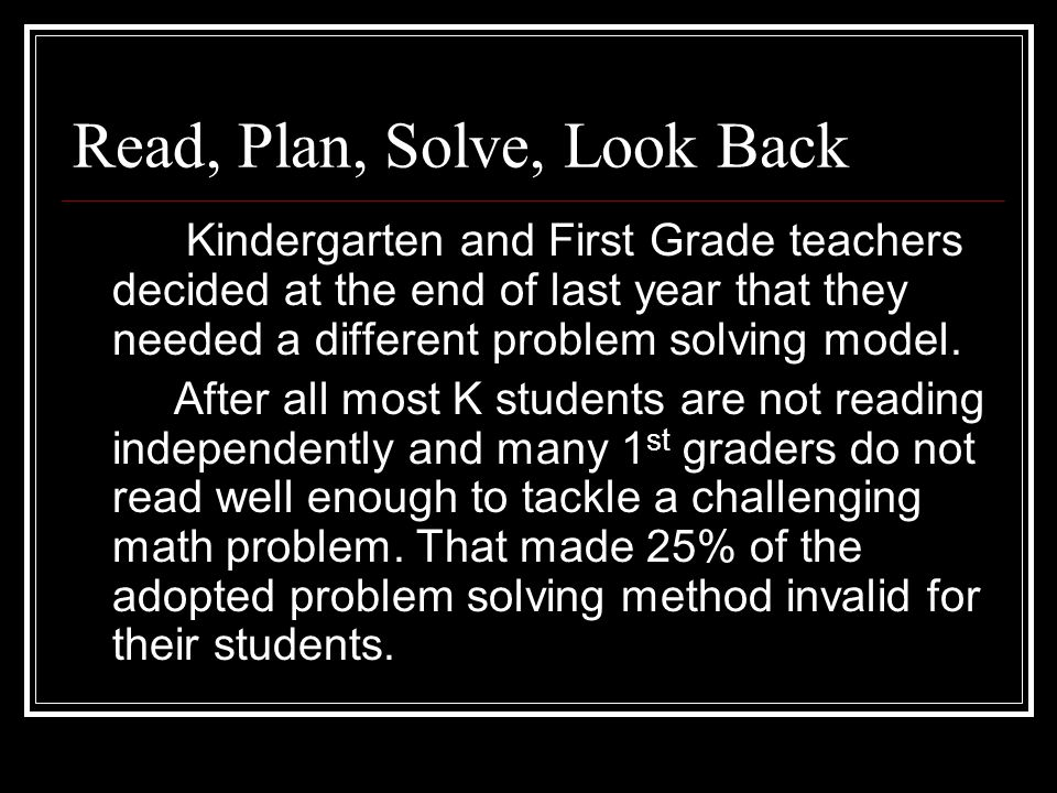 Read, Plan, Solve, Look Back Kindergarten and First Grade teachers decided at the end of last year that they needed a different problem solving model.