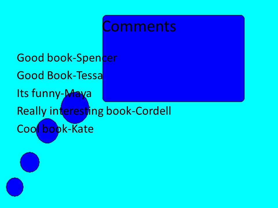 Comments Good book-Spencer Good Book-Tessa Its funny-Maya Really interesting book-Cordell Cool book-Kate