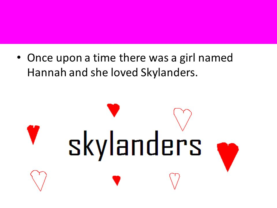 Once upon a time there was a girl named Hannah and she loved Skylanders.