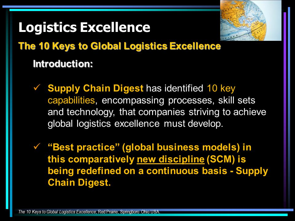 Logistics Excellence The 10 Keys to Global Logistics Excellence Introduction: Supply Chain Digest has identified 10 key capabilities, encompassing processes, skill sets and technology, that companies striving to achieve global logistics excellence must develop.
