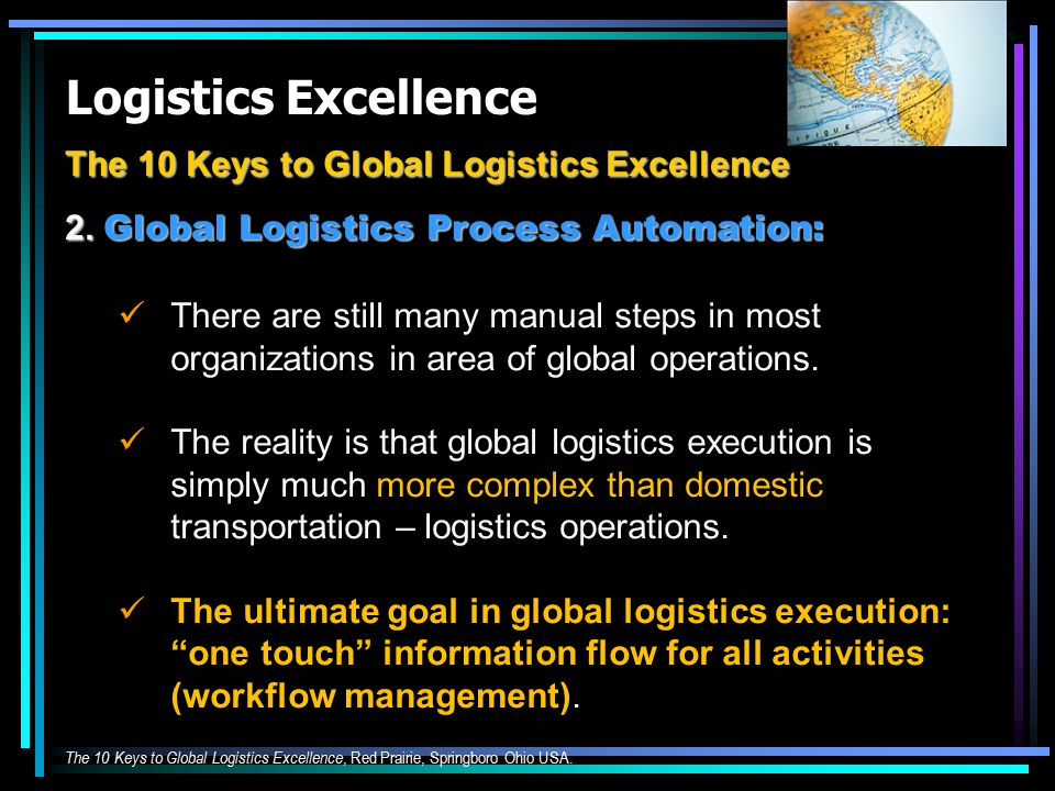 Logistics Excellence The 10 Keys to Global Logistics Excellence 2. Global Logistics Process Automation: There are still many manual steps in most orga