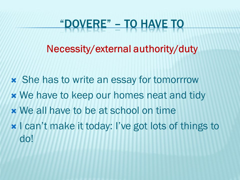 Necessity/external authority/duty  She has to write an essay for tomorrrow  We have to keep our homes neat and tidy  We all have to be at school on