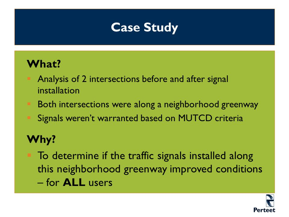 Case Study What?  Analysis of 2 intersections before and after signal installation  Both intersections were along a neighborhood greenway  Signals