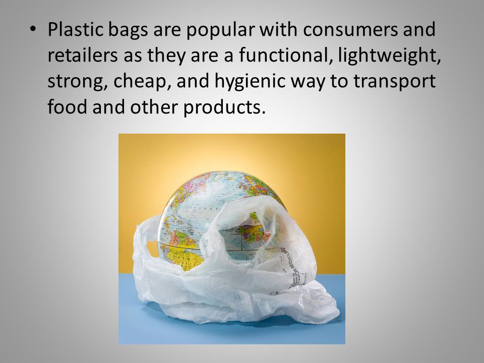 Plastic bags are popular with consumers and retailers as they are a functional, lightweight, strong, cheap, and hygienic way to transport food and other products.