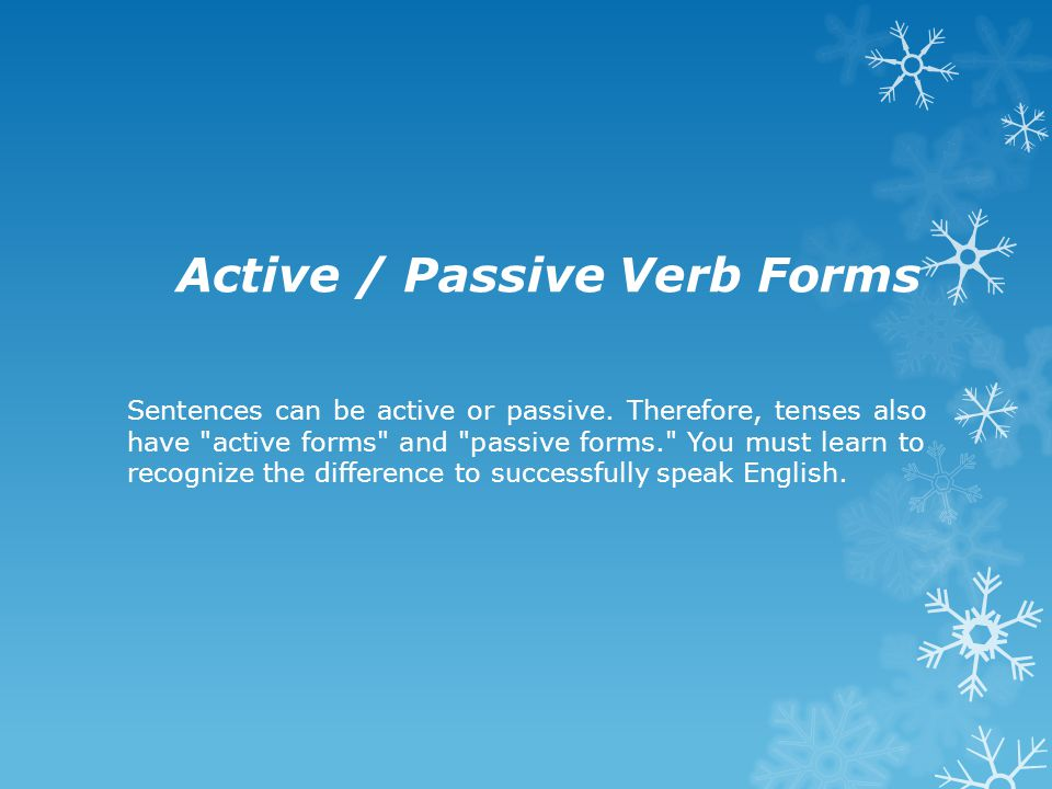 Active / Passive Verb Forms Sentences can be active or passive. Therefore, tenses also have