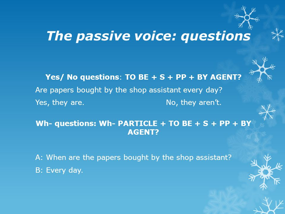 The passive voice: questions Yes/ No questions: TO BE + S + PP + BY AGENT? Are papers bought by the shop assistant every day? Yes, they are. No, they