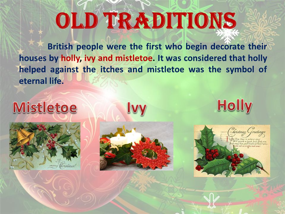 OLD TRADITIONS British people were the first who begin decorate their houses by holly, ivy and mistletoe.