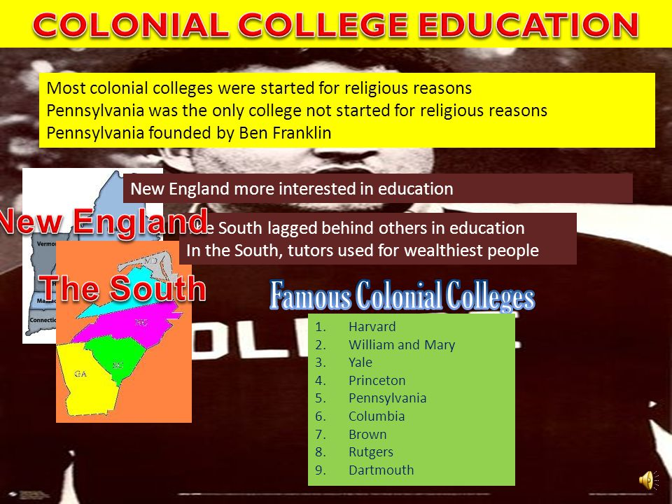 Most colonial colleges were started for religious reasons Pennsylvania was the only college not started for religious reasons Pennsylvania founded by Ben Franklin New England more interested in education The South lagged behind others in education In the South, tutors used for wealthiest people 1.Harvard 2.William and Mary 3.Yale 4.Princeton 5.Pennsylvania 6.Columbia 7.Brown 8.Rutgers 9.Dartmouth