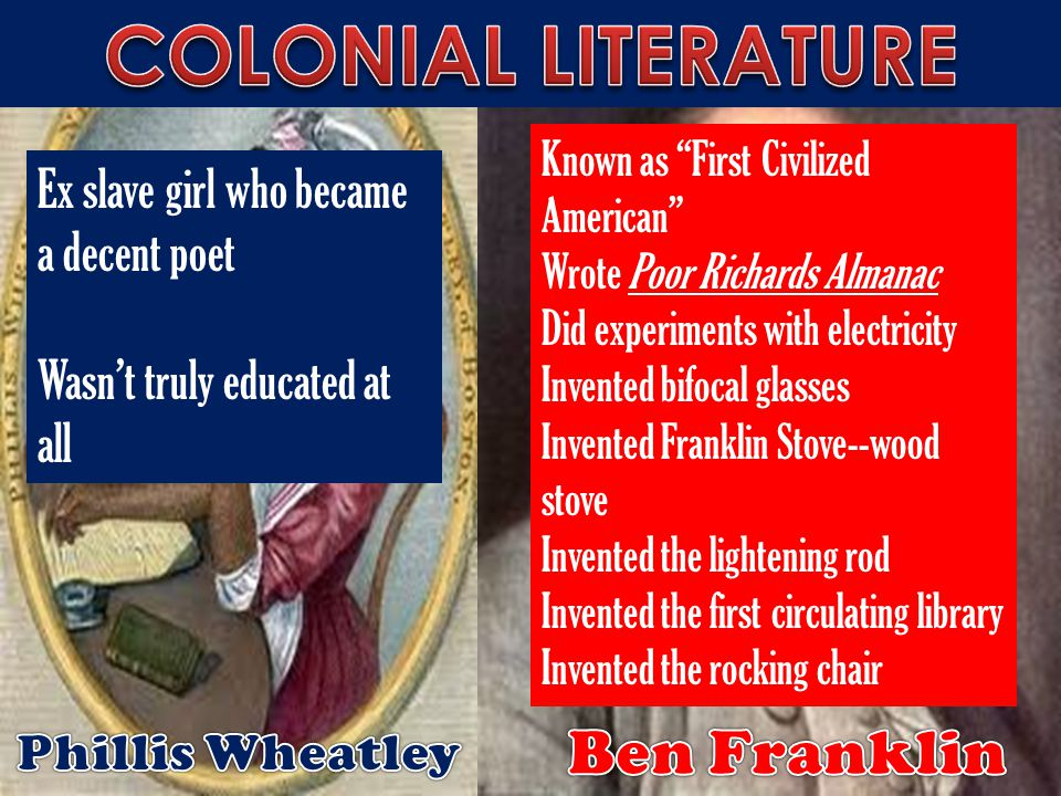 Ex slave girl who became a decent poet Wasn't truly educated at all Known as First Civilized American Wrote Poor Richards Almanac Did experiments with electricity Invented bifocal glasses Invented Franklin Stove--wood stove Invented the lightening rod Invented the first circulating library Invented the rocking chair