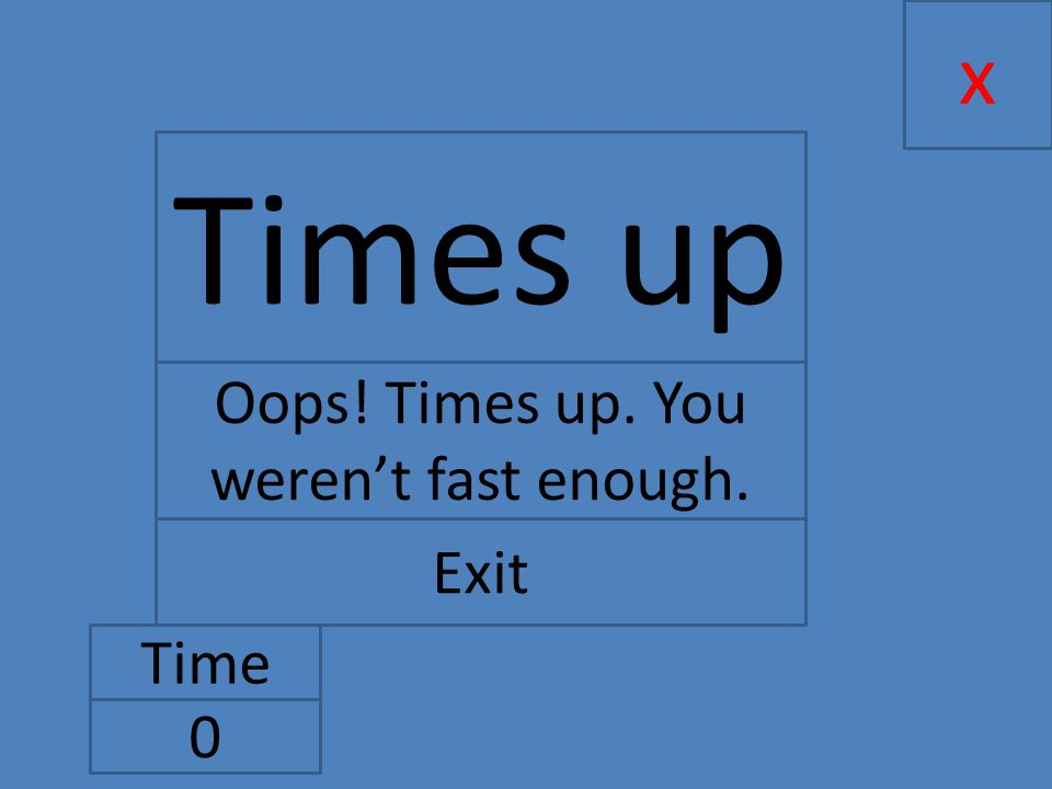 x Time 0 Times up Oops! Times up. You weren't fast enough. Exit