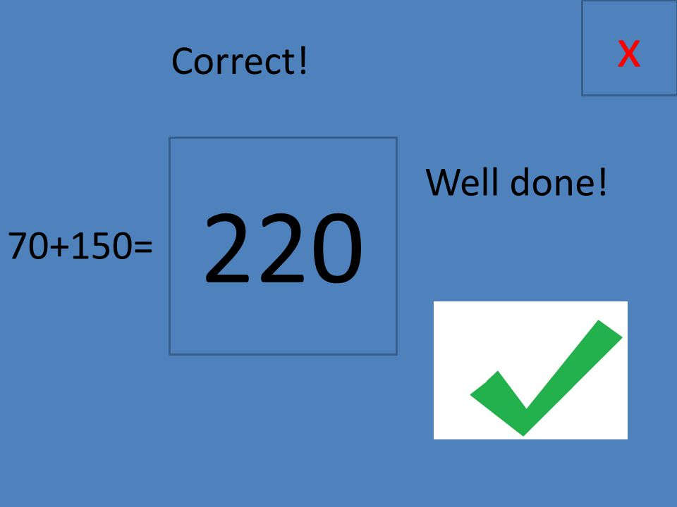 70+150= x 220 Correct! Well done!