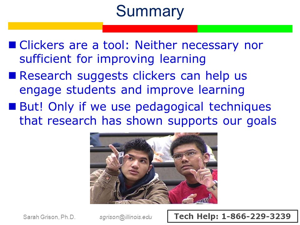 Sarah Grison, Ph.D. sgrison@illinois.edu Tech Help: 1-866-229-3239 Summary Clickers are a tool: Neither necessary nor sufficient for improving learnin