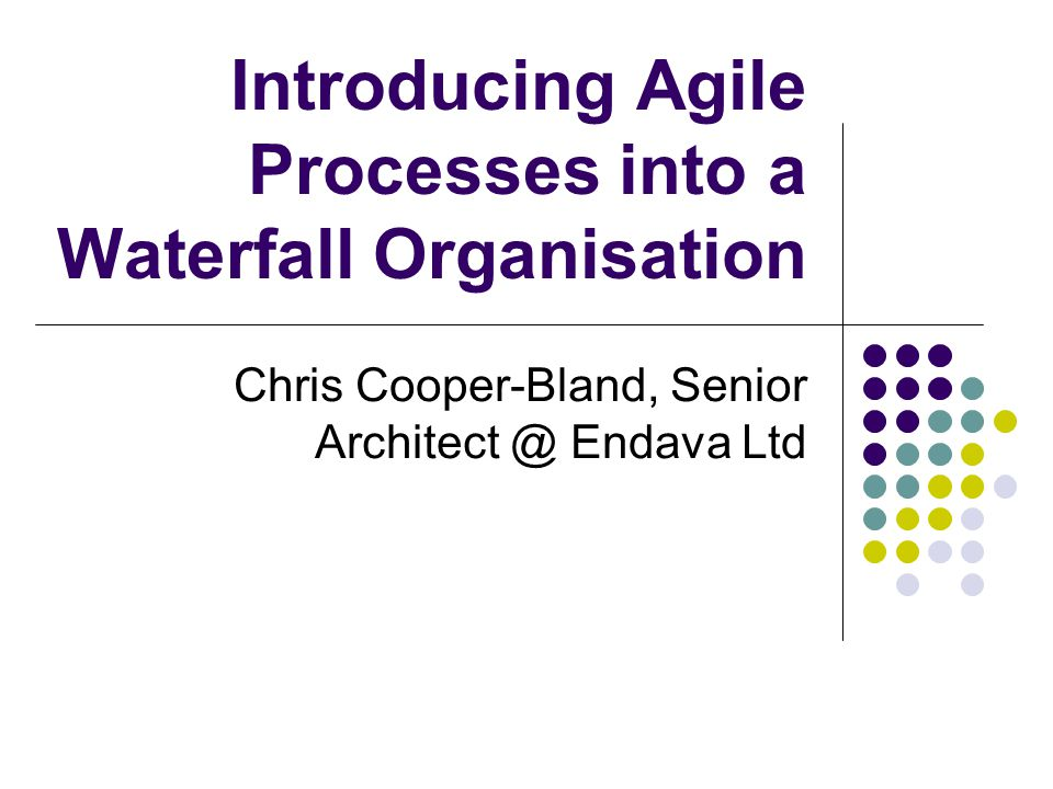 Introducing Agile Processes into a Waterfall Organisation Chris Cooper-Bland, Senior Architect @ Endava Ltd