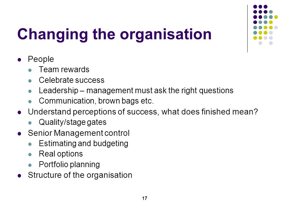 17 Changing the organisation People Team rewards Celebrate success Leadership – management must ask the right questions Communication, brown bags etc.