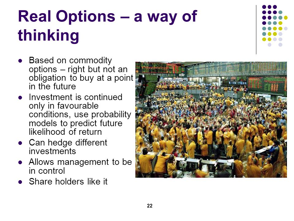 22 Real Options – a way of thinking Based on commodity options – right but not an obligation to buy at a point in the future Investment is continued only in favourable conditions, use probability models to predict future likelihood of return Can hedge different investments Allows management to be in control Share holders like it