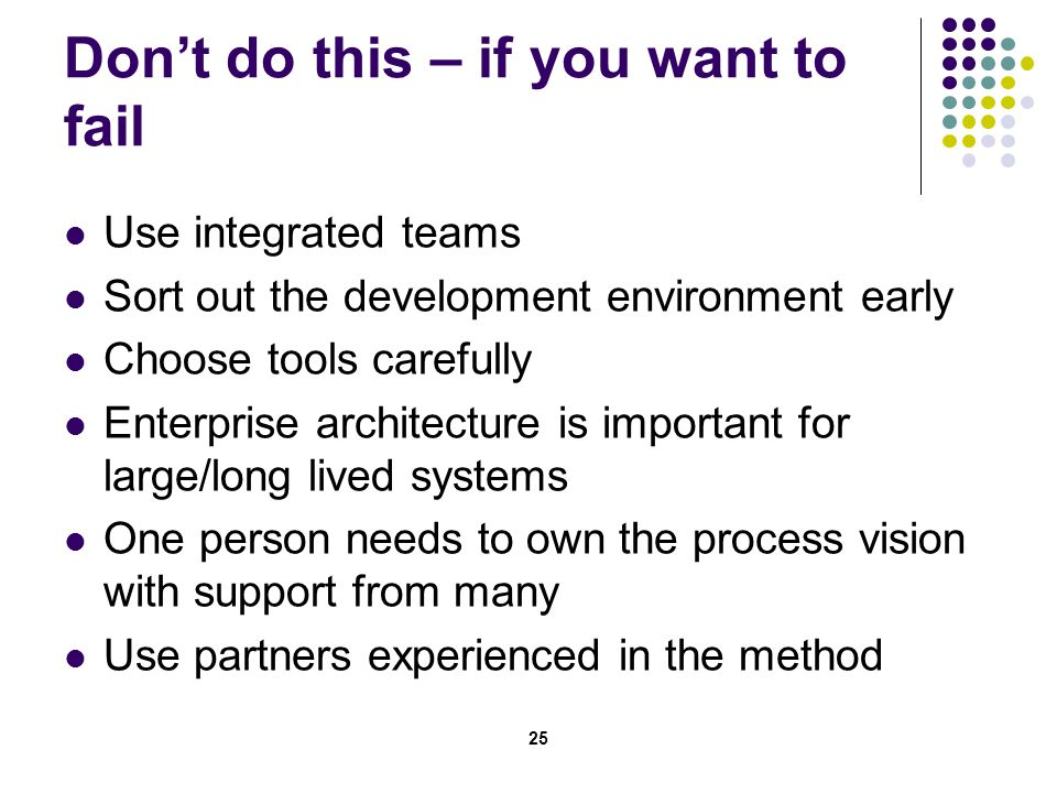25 Don't do this – if you want to fail Use integrated teams Sort out the development environment early Choose tools carefully Enterprise architecture is important for large/long lived systems One person needs to own the process vision with support from many Use partners experienced in the method