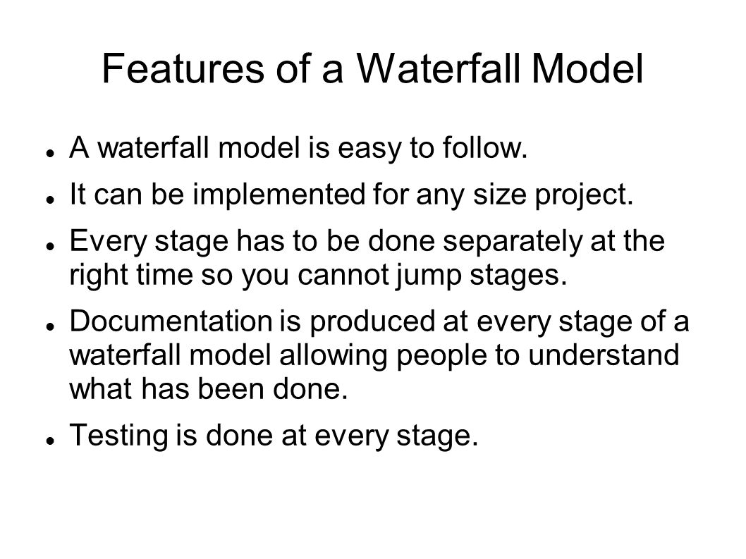 Features of a Waterfall Model A waterfall model is easy to follow.