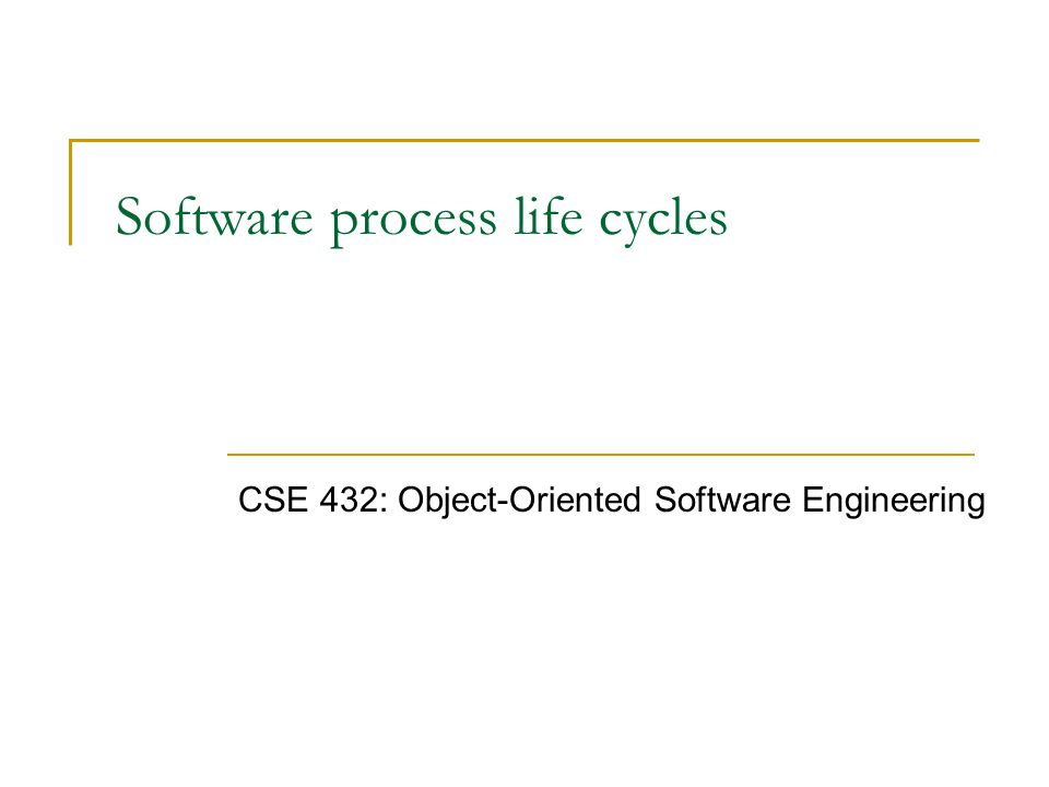 Software process life cycles CSE 432: Object-Oriented Software Engineering