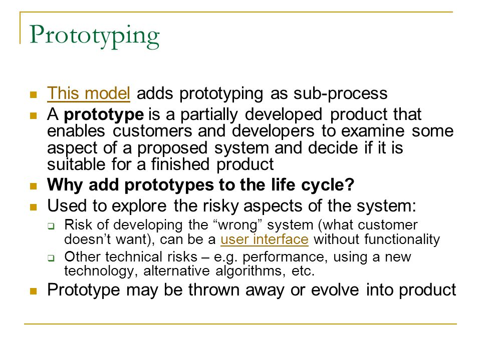 Prototyping This model adds prototyping as sub-process This model A prototype is a partially developed product that enables customers and developers to examine some aspect of a proposed system and decide if it is suitable for a finished product Why add prototypes to the life cycle.