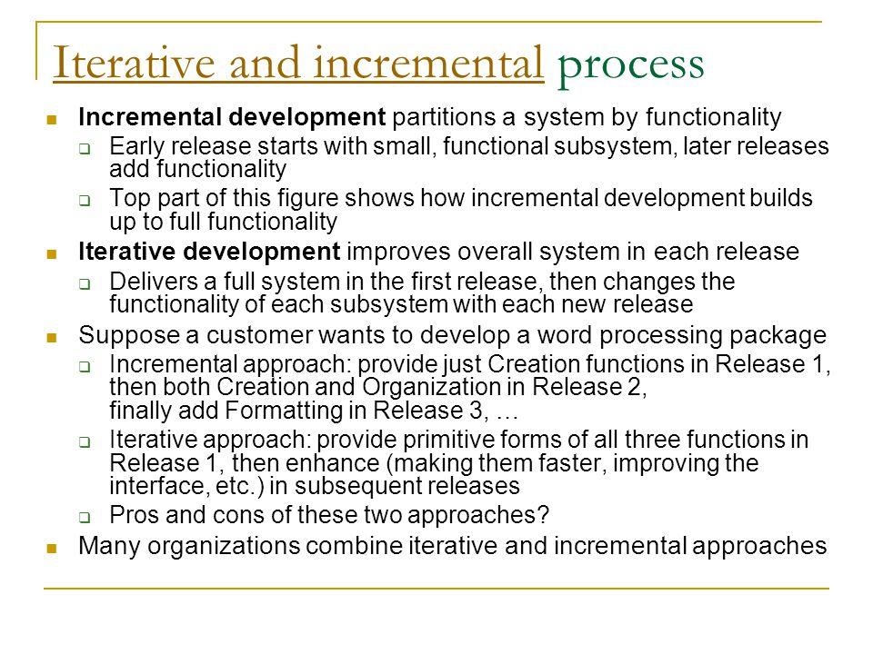 Iterative and incrementalIterative and incremental process Incremental development partitions a system by functionality  Early release starts with small, functional subsystem, later releases add functionality  Top part of this figure shows how incremental development builds up to full functionality Iterative development improves overall system in each release  Delivers a full system in the first release, then changes the functionality of each subsystem with each new release Suppose a customer wants to develop a word processing package  Incremental approach: provide just Creation functions in Release 1, then both Creation and Organization in Release 2, finally add Formatting in Release 3, …  Iterative approach: provide primitive forms of all three functions in Release 1, then enhance (making them faster, improving the interface, etc.) in subsequent releases  Pros and cons of these two approaches.
