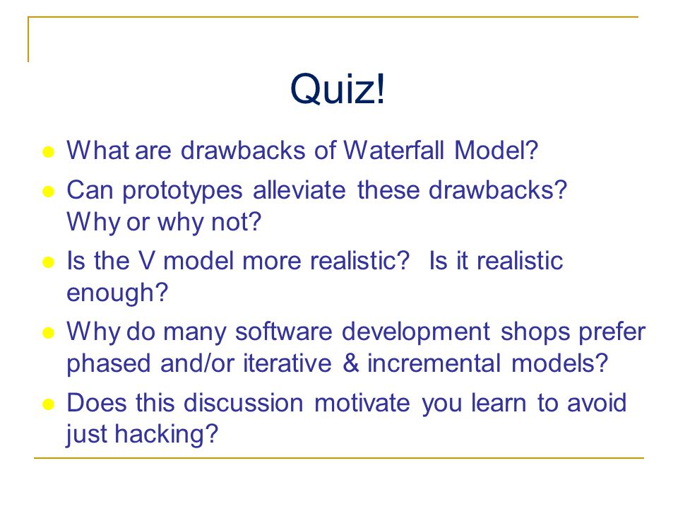 Quiz. What are drawbacks of Waterfall Model. Can prototypes alleviate these drawbacks.