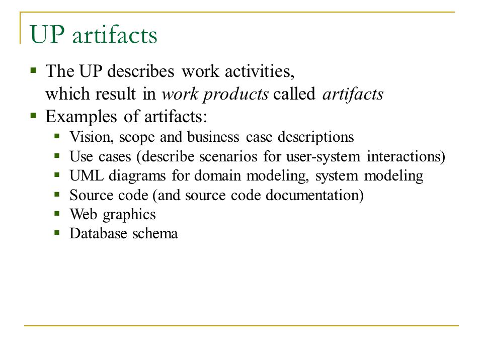 UP artifacts  The UP describes work activities, which result in work products called artifacts  Examples of artifacts:  Vision, scope and business case descriptions  Use cases (describe scenarios for user-system interactions)  UML diagrams for domain modeling, system modeling  Source code (and source code documentation)  Web graphics  Database schema