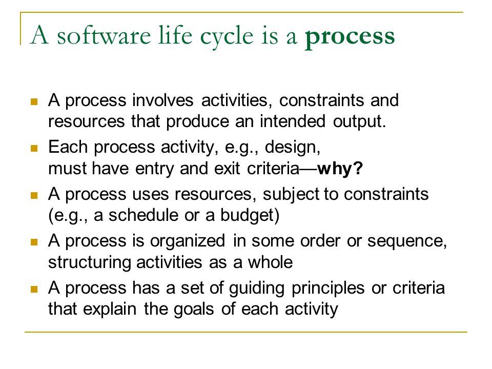 A software life cycle is a process A process involves activities, constraints and resources that produce an intended output.