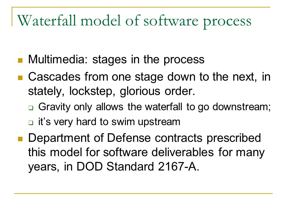 Waterfall model of software process Multimedia: stages in the process Cascades from one stage down to the next, in stately, lockstep, glorious order.