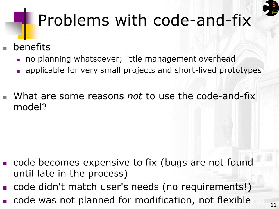 11 Problems with code-and-fix benefits no planning whatsoever; little management overhead applicable for very small projects and short-lived prototypes What are some reasons not to use the code-and-fix model.