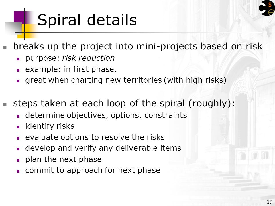 19 Spiral details breaks up the project into mini-projects based on risk purpose: risk reduction example: in first phase, great when charting new territories (with high risks) steps taken at each loop of the spiral (roughly): determine objectives, options, constraints identify risks evaluate options to resolve the risks develop and verify any deliverable items plan the next phase commit to approach for next phase