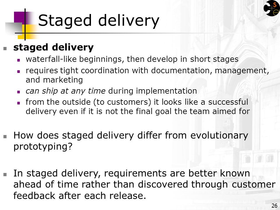 26 Staged delivery staged delivery waterfall-like beginnings, then develop in short stages requires tight coordination with documentation, management, and marketing can ship at any time during implementation from the outside (to customers) it looks like a successful delivery even if it is not the final goal the team aimed for How does staged delivery differ from evolutionary prototyping.