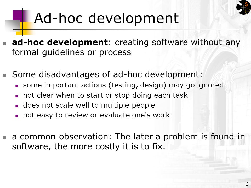 3 Ad-hoc development ad-hoc development: creating software without any formal guidelines or process Some disadvantages of ad-hoc development: some important actions (testing, design) may go ignored not clear when to start or stop doing each task does not scale well to multiple people not easy to review or evaluate one s work a common observation: The later a problem is found in software, the more costly it is to fix.