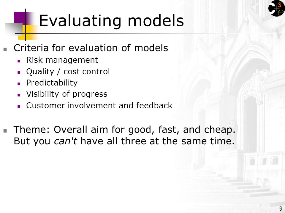 9 Evaluating models Criteria for evaluation of models Risk management Quality / cost control Predictability Visibility of progress Customer involvement and feedback Theme: Overall aim for good, fast, and cheap.