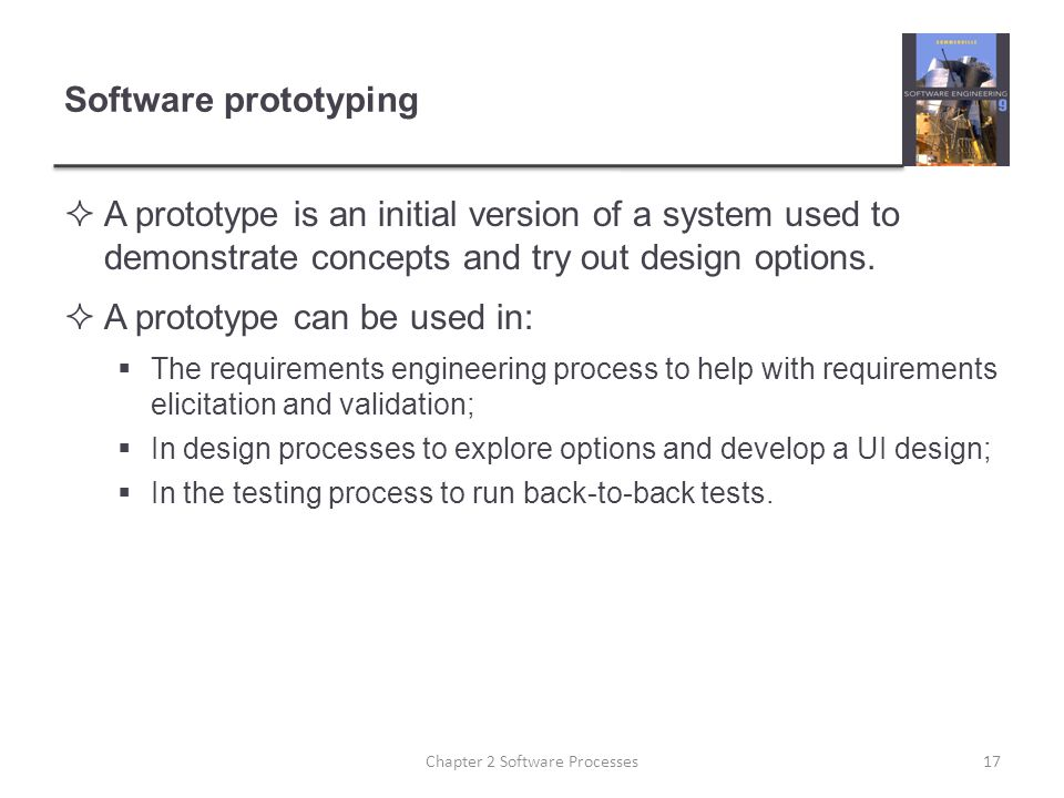 Software prototyping  A prototype is an initial version of a system used to demonstrate concepts and try out design options.