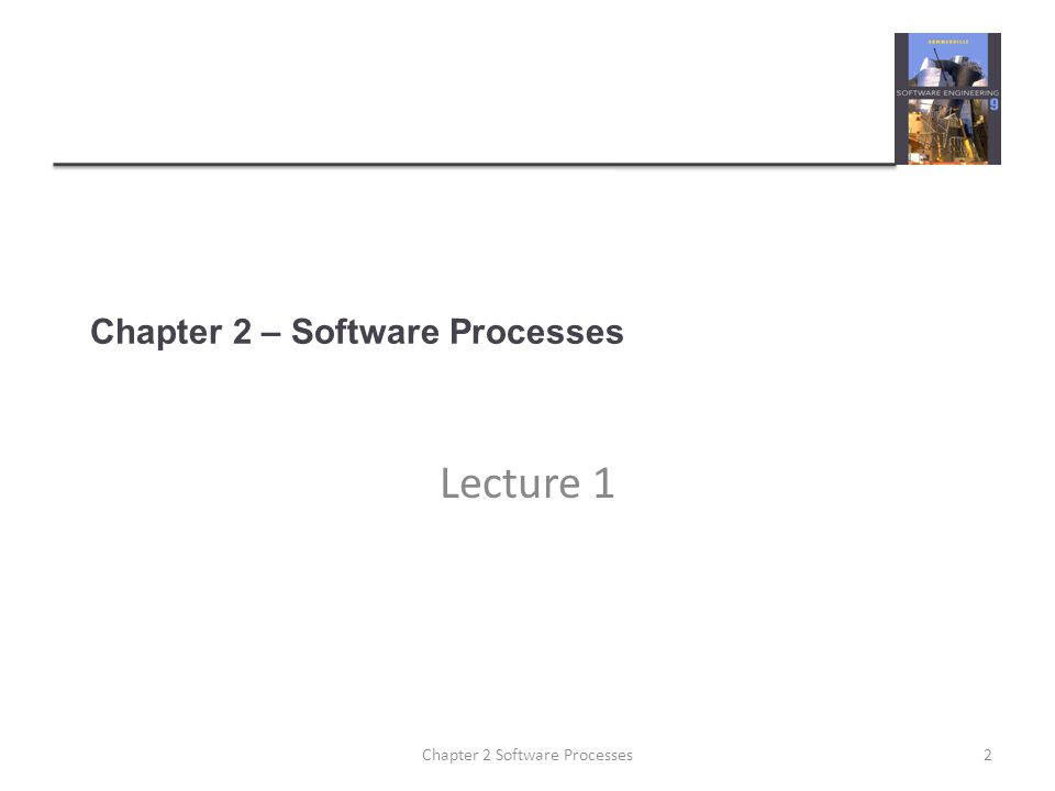 Chapter 2 – Software Processes Lecture 1 2Chapter 2 Software Processes