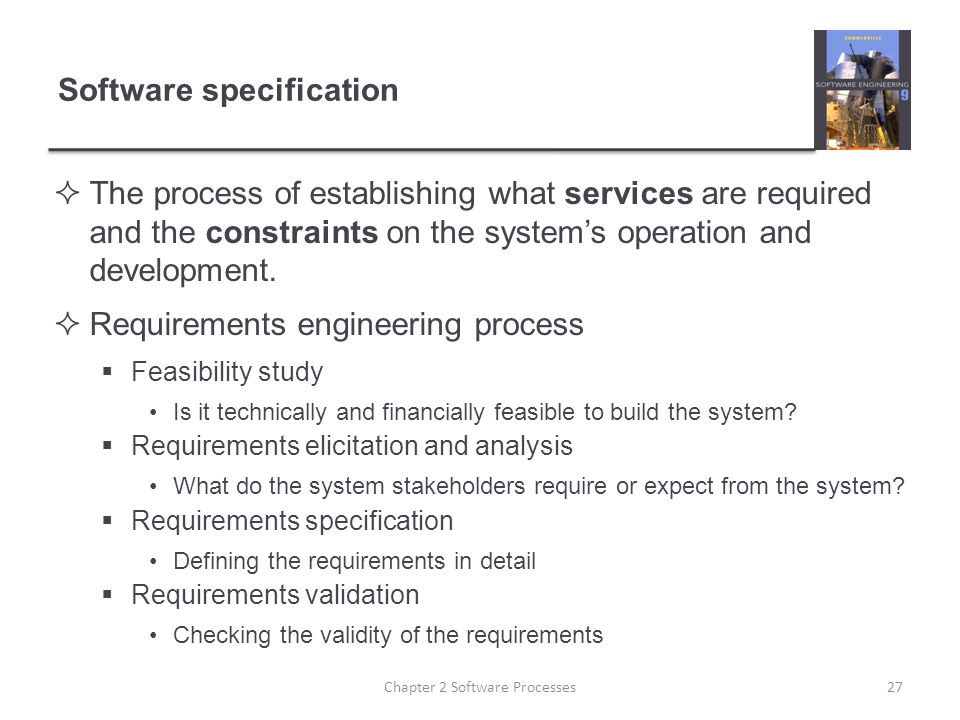 Software specification  The process of establishing what services are required and the constraints on the system's operation and development.